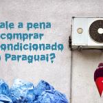 Vale a pena comprar ar condicionado no Paraguai?